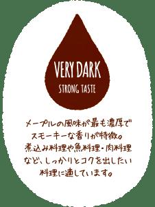 VERY DARK STRONG TASTE メープルの風味が最も濃厚でスモーキーな香りが特徴。煮込み料理や魚料理・肉料理など、しっかりとコクを出したい料理に適しています。