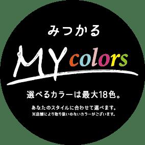 みつかる MY colors 選べるカラーは最大18色。 あなたのスタイルに合わせて選べます。 ※店舗により、一部取扱いのないカラーがございます。