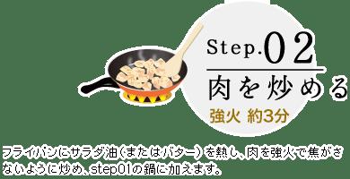Step.02 肉を炒める 強火 約3分 フライパンにサラダ油(またはバター)を熱し、肉を強火で焦がさないように炒め、step01の鍋に加えます。