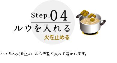 Step.04 ルウを入れる 火を止める いったん火を止め、ルウを割り入れて溶かし、別添の〈香味カプセル〉を加えます。