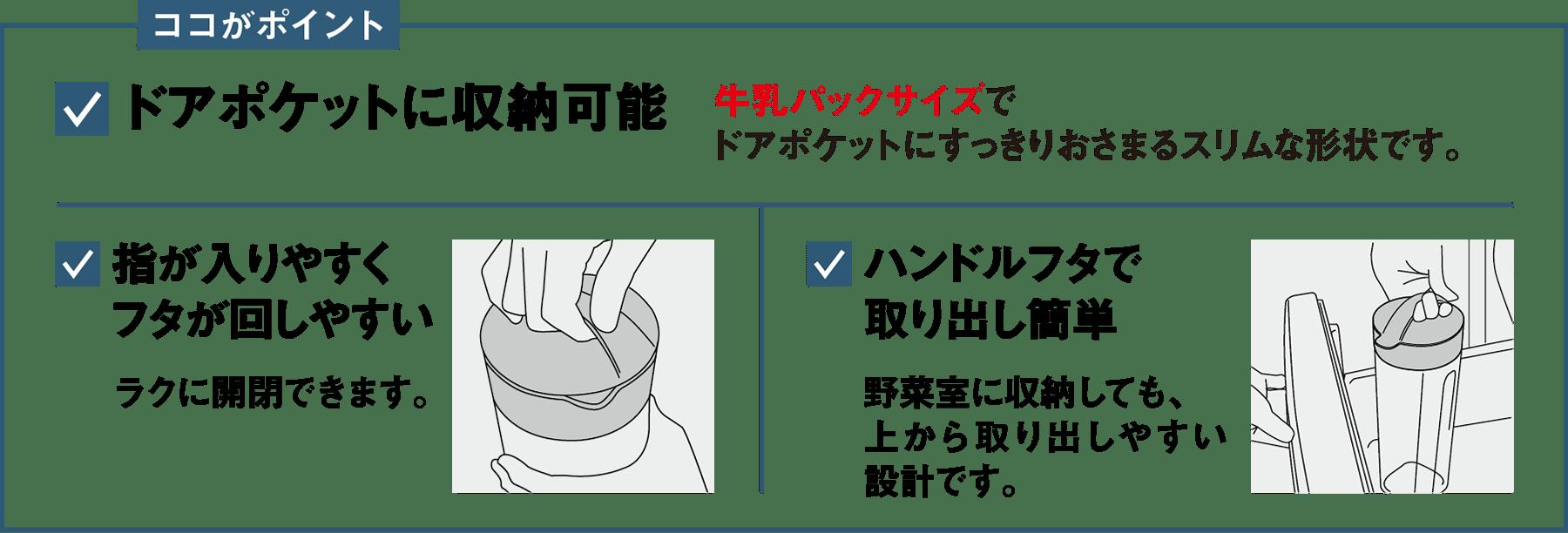 ココがポイント ドアポケットに収納可能 牛乳パックサイズでドアポケットにすっきりおさまるスリムな形状です。 指が入りやすくフタが回しやすい ラクに開閉できます。 ハンドルフタで取り出し簡単 野菜室に収納しても、上から取り出しやすい設計です。