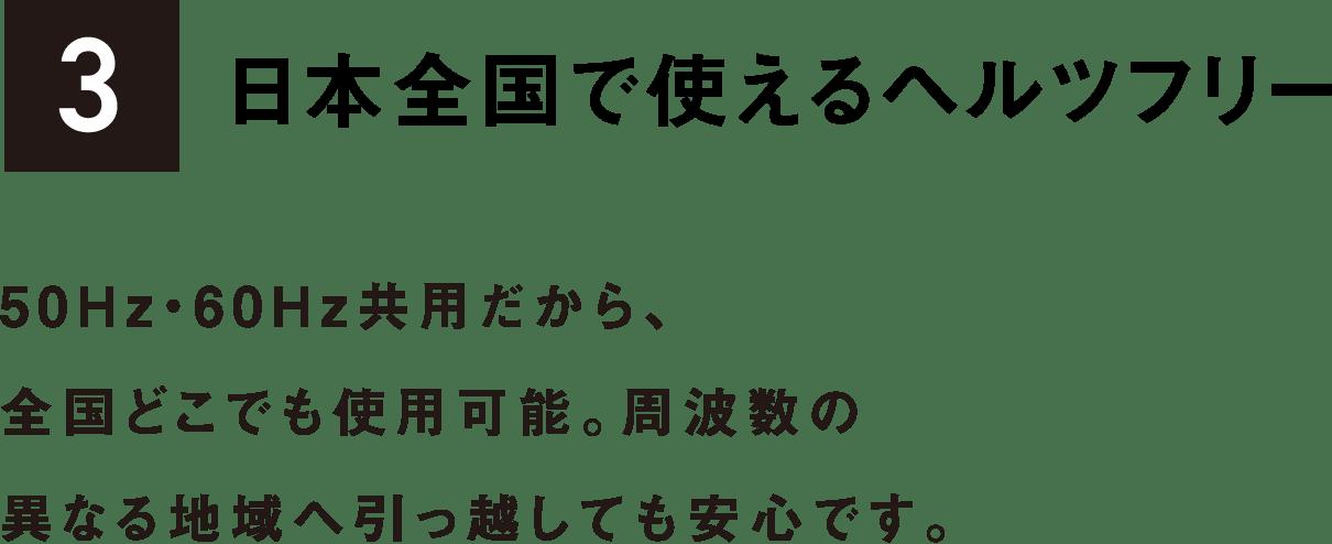 3 日本全国で使えるヘルツフリー 50Hz・60Hz共用だから、全国どこでも使用可能。周波数の異なる地域へ引っ越しても安心です。