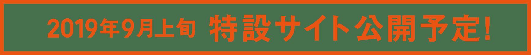 2019年9月上旬 特設サイト公開予定!