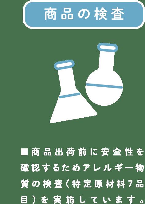 商品の検査 ■商品出荷前に安全性を確認するためアレルギー物質の検査(特定原材料7品目)を実施しています。