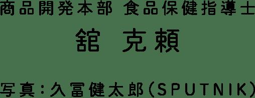 商品開発本部 食品保健指導士 舘 克頼 写真:久富健太郎(SPUTNIK)