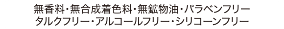 無香料・無合成着色料・無鉱物油・パラベンフリー・タルクフリー・アルコールフリー・シリコーンフリー