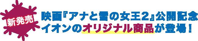 映画「アナと雪の女王2」公開記念 イオンのオリジナル商品が登場!