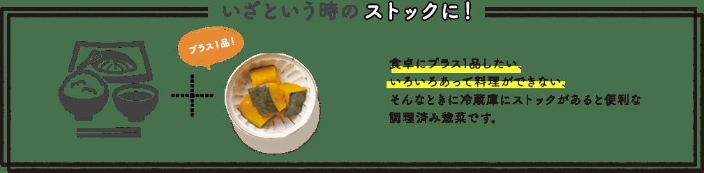 いざという時のストックに! 食卓にプラス1品したい、いろいろあって料理ができない、そんなときに冷蔵庫にストックがあると便利な調理済み惣菜です。
