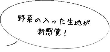 野菜の入った生地が新感覚!
