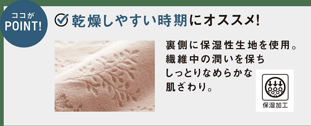 ココがPOINT! 乾燥しやすい時期にオススメ! 裏側に保湿性生地を使用。繊維中の潤いを保ちしっとりなめらかな肌ざわり。