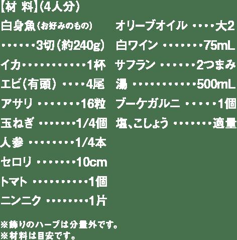 【材 料】 (4人分)白身魚(お好みのもの)・・・・・・3切(約240g) イカ・・・・・・・・・・・1杯 エビ(有頭) ・・・・4尾 アサリ ・・・・・・・16粒 玉ねぎ ・・・・・・・1/4個 人参 ・・・・・・・・1/4本 セロリ ・・・・・・・10cm トマト ・・・・・・・・・・1個 ニンニク ・・・・・・・・1片 オリーブオイル ・・・・大2 白ワイン ・・・・・・・75mL サフラン ・・・・・・2つまみ 湯 ・・・・・・・・・・・500mL ブーケガルニ ・・・・・1個 塩、こしょう ・・・・・・・適量 ※飾りのハーブは分量外です。※材料は目安です。