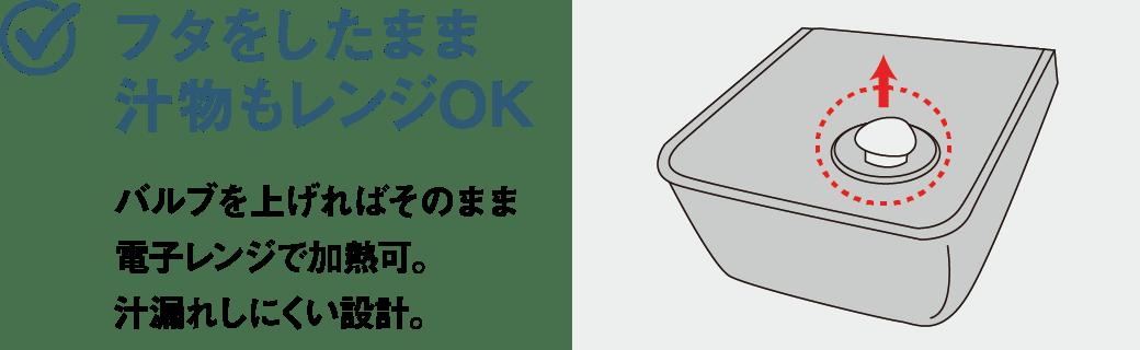 フタをしたまま汁物もレンジOK バルブを上げればそのまま電子レンジで加熱可。汁漏れしにくい設計。
