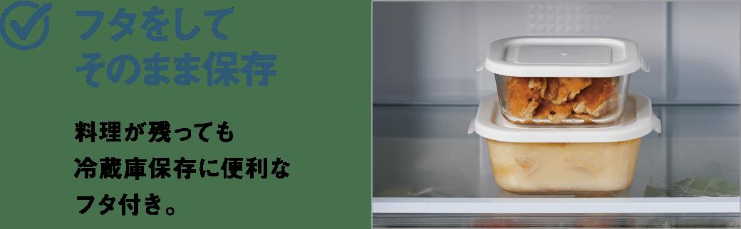 フタをしてそのまま保存 料理が残っても冷蔵庫保存に便利なフタ付き。