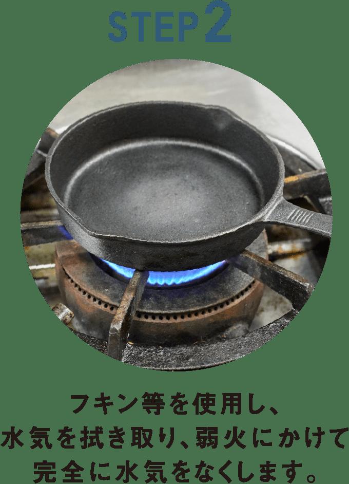 フキン等を使用し、水気を拭き取り、弱火にかけて完全に水気をなくします。