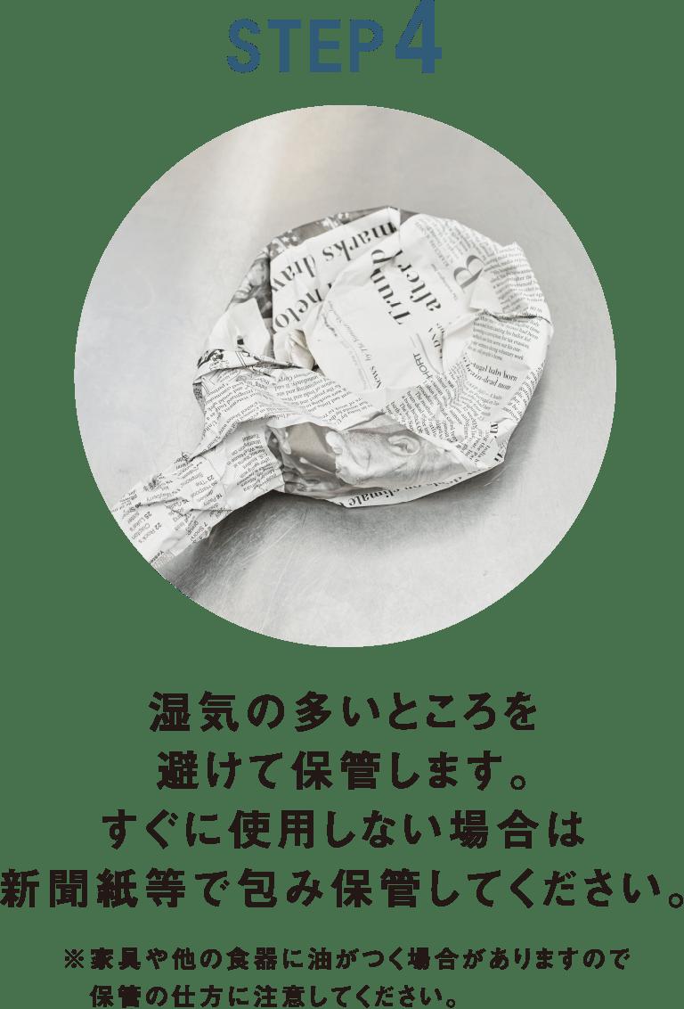 湿気の多いところを避けて保管します。すぐに使用しない場合は新聞紙等で包み保管してください。 ※家具や他の食器に油がつく場合がありますので 保管の仕方に注意してください。