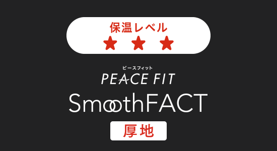 PEACE FIT ピースフィット SmoothFACT 厚地 しっかりあたたかい、真冬の相棒。