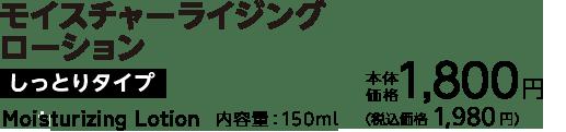 モイスチャーライジングローション しっとりタイプ 内容量:150ml 本体価格 1,800円(税込価格 1,944円)