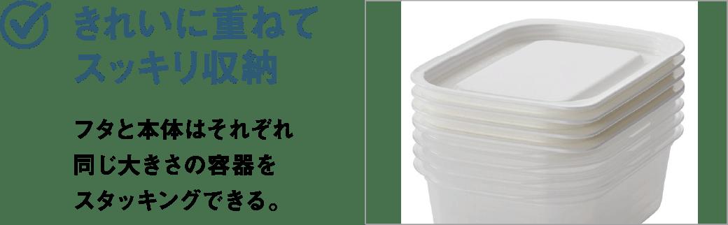 きれいに重ねてスッキリ収納 フタと本体はそれぞれ同じ大きさの容器をスタッキングできる。