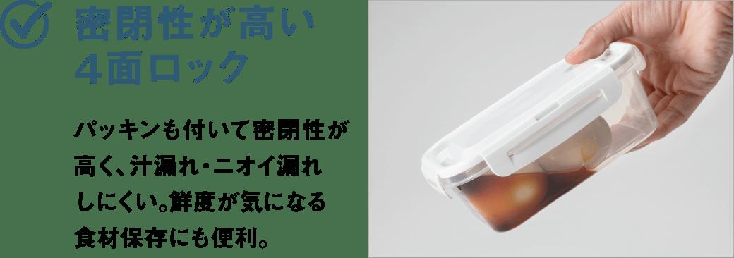 密閉性が高い4面ロック パッキンも付いて密閉性が高く、汁漏れ・ニオイ漏れしにくい。鮮度が気になる食材保存にも便利。