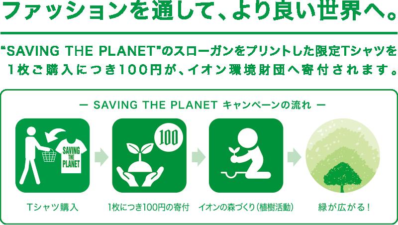 """ファッションを通して、より良い世界へ。""""SAVING THE PLANET""""のスローガンをプリントした限定Tシャツを1枚ご購入につき100円が、イオン環境財団へ寄付されます。"""