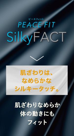PEACE FIT SilkyFact 肌ざわりは、なめらかなシルキータッチ。肌ざわりなめらか体の動きにもフィット