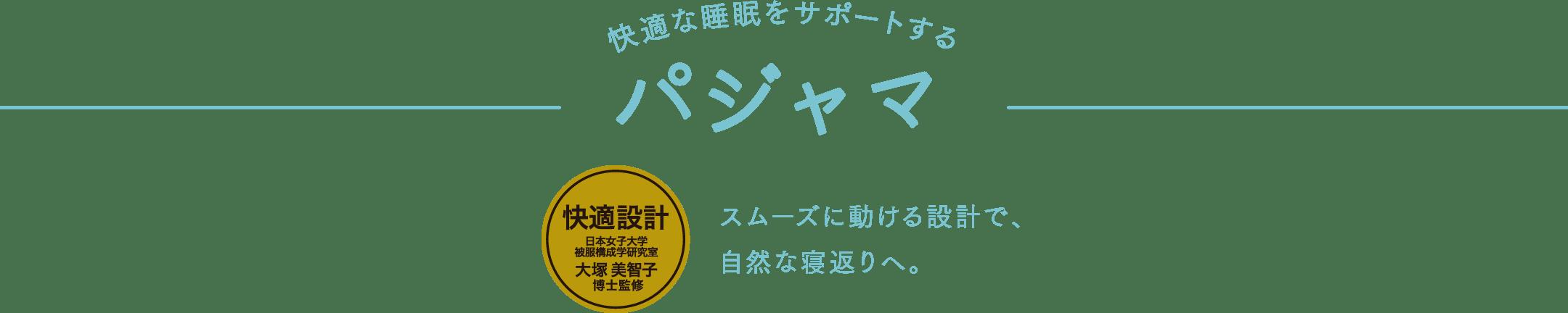 快適な睡眠をサポートする パジャマ 快適設計 日本女子大学被服構成学研究室 大塚 美智子博士監修 スムーズに動ける設計で、自然な寝返りへ。