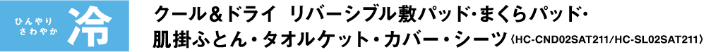 ひんやり さわやか冷 クール&ドライ リバーシブル敷パッド・まくらパッド・肌掛ふとん・タオルケット・カバー・シーツ〈HC-CND02SAT211/HC-SL02SAT211〉