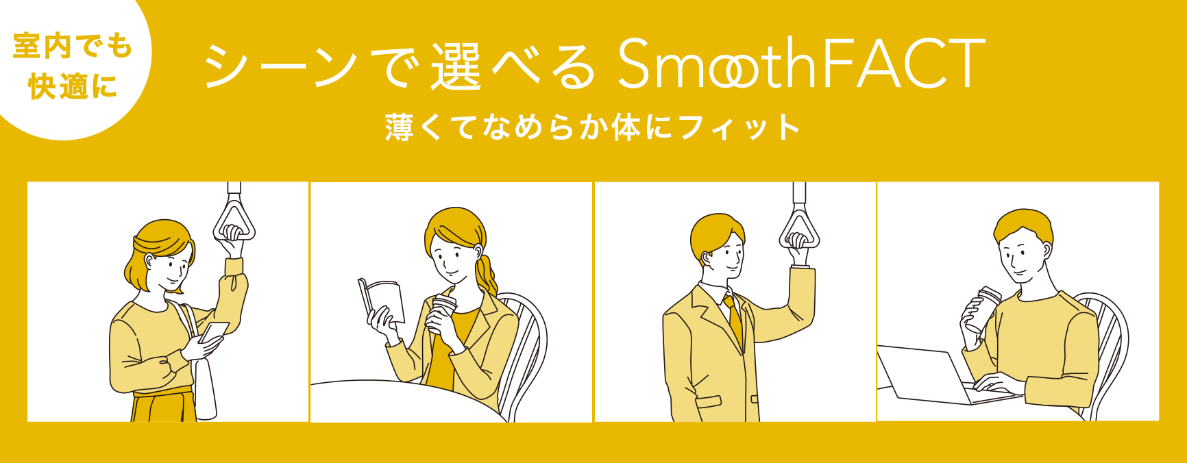 室内でも快適に シーンで選べるSmooth FACT 薄くてなめらか体にフィット ピースフィット