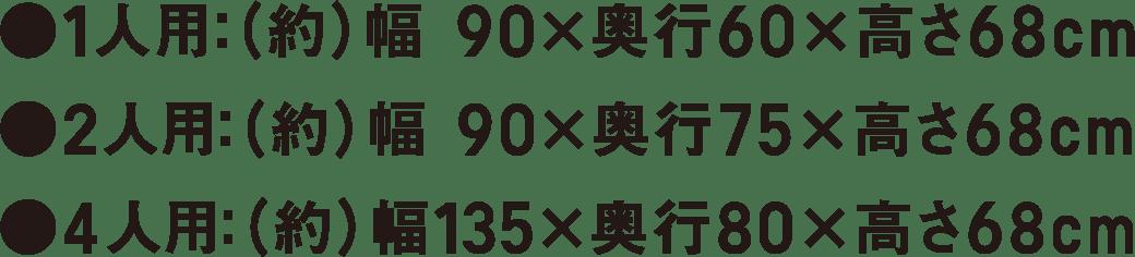 ●1人用:(約)幅90×奥行60×高さ68cm ●2人用:(約)幅90×奥行75×高さ68cm ●4人用:(約)幅135×奥行80×高さ68cm