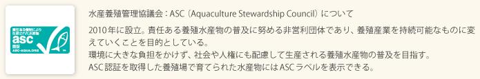 水産養殖管理協議会:ASC(Aquaculture Stewardship Council)について 2010年に設立。責任ある養殖水産物の普及に努める非営利団体であり、養殖産業を持続可能なものに変えていくことを目的としている。環境に大きな負担をかけず、社会や人権にも配慮して生産される養殖水産物の普及を目指す。ASC認証を取得した養殖場で育てられた水産物にはASCラベルを表示できる。