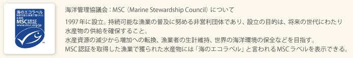 海洋管理協議会:MSC(Marine Stewardship Council)について 1997年に設立。持続可能な漁業の普及に努める非営利団体であり、設立の目的は、将来の世代にわたり水産物の供給を確保すること。水産資源の減少から増加への転換、漁業者の生計維持、世界の海洋環境の保全などを目指す。MSC認証を取得した漁業で獲られた水産物には「海のエコラベル」と言われるMSCラベルを表示できる。